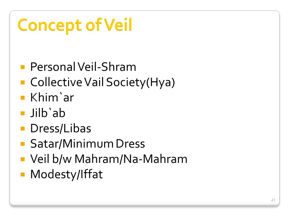  Personal Veil-Shram  Collective Vail Society(Hya)  Khim`ar  Jilb`ab  Dress/Libas  Satar/Minimum Dress  Veil b/w Mahram/Na-Mahram  Modesty/Iffat 41