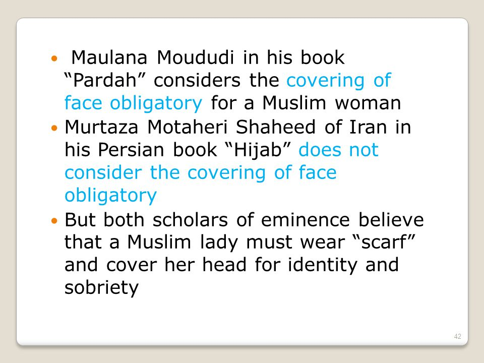 Maulana Moududi in his book Pardah considers the covering of face obligatory for a Muslim woman Murtaza Motaheri Shaheed of Iran in his Persian book Hijab does not consider the covering of face obligatory But both scholars of eminence believe that a Muslim lady must wear scarf and cover her head for identity and sobriety 42