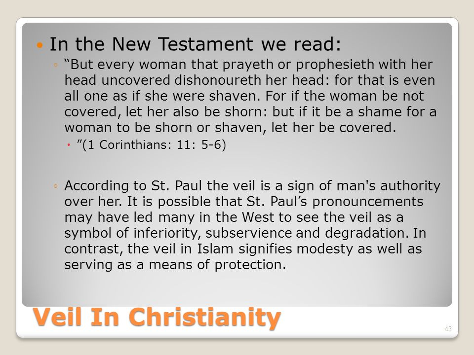 Veil In Christianity In the New Testament we read: ◦ But every woman that prayeth or prophesieth with her head uncovered dishonoureth her head: for that is even all one as if she were shaven.