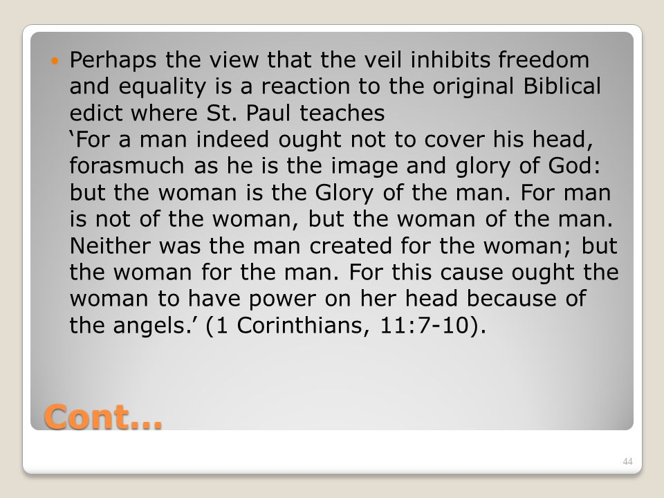 Cont… Perhaps the view that the veil inhibits freedom and equality is a reaction to the original Biblical edict where St.