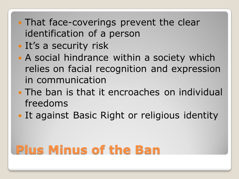 Plus Minus of the Ban That face-coverings prevent the clear identification of a person It's a security risk A social hindrance within a society which