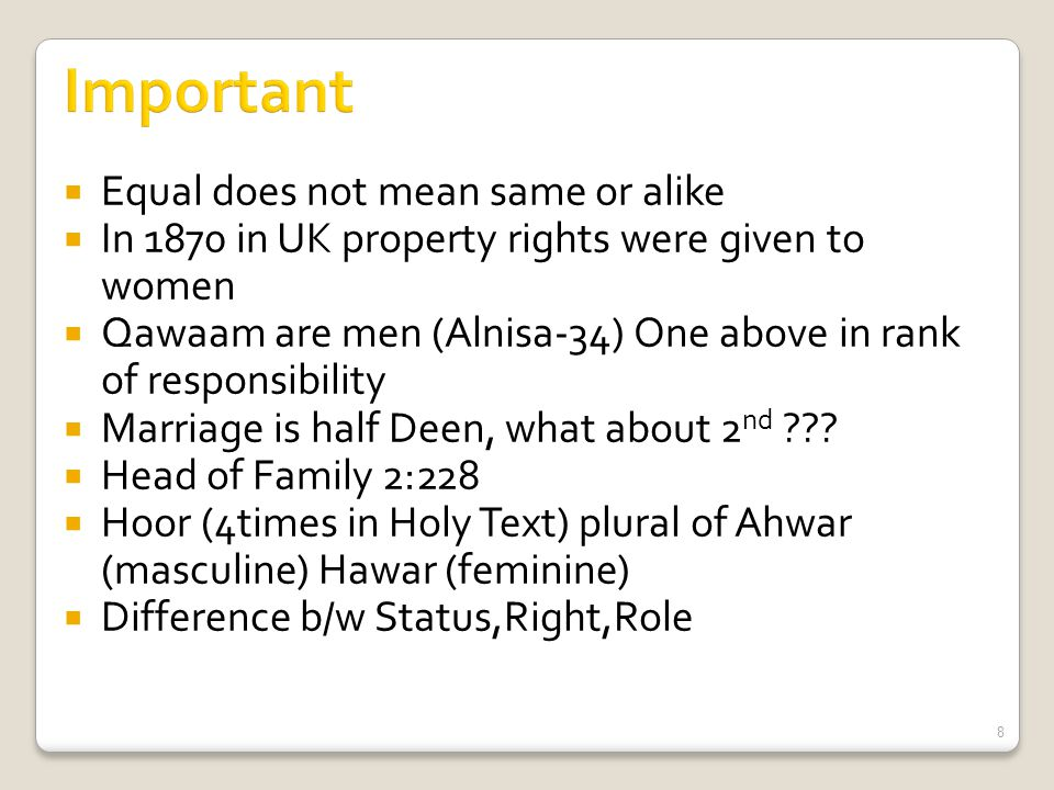  Equal does not mean same or alike  In 1870 in UK property rights were given to women  Qawaam are men (Alnisa-34) One above in rank of responsibility  Marriage is half Deen, what about 2 nd .