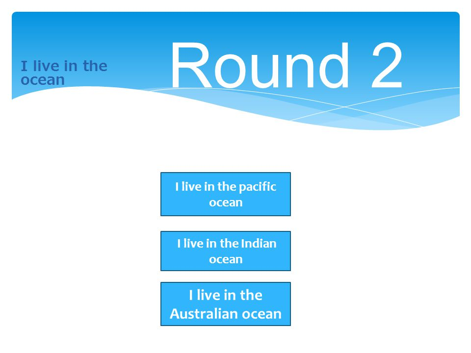 I live in the ocean Round 2 I live in the pacific ocean I live in the Indian ocean I live in the Australian ocean
