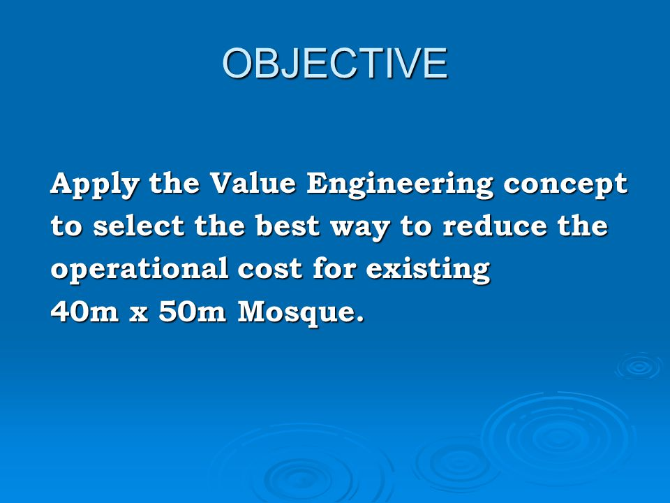 OBJECTIVE Apply the Value Engineering concept Apply the Value Engineering concept to select the best way to reduce the to select the best way to reduce the operational cost for existing operational cost for existing 40m x 50m Mosque.
