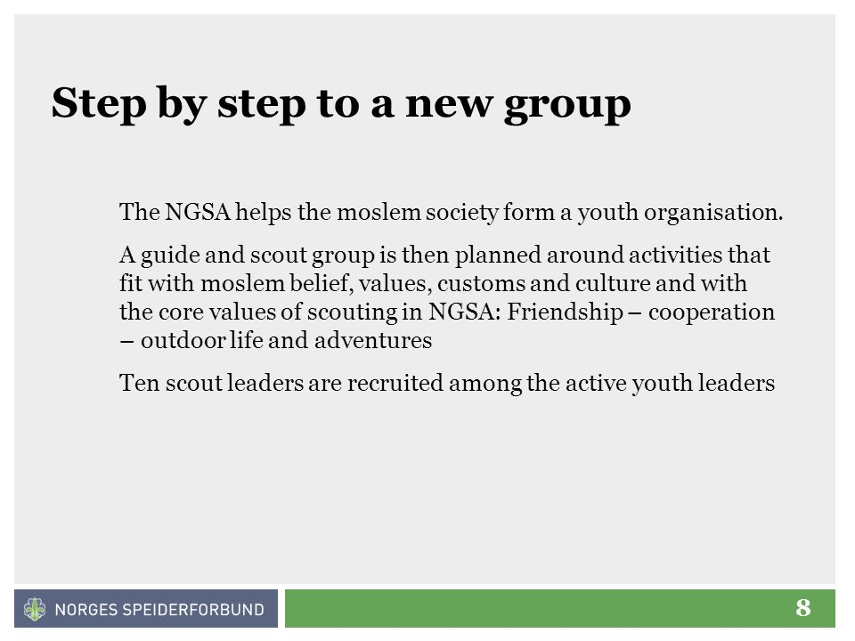 8 Step by step to a new group The NGSA helps the moslem society form a youth organisation. A guide and scout group is then planned around activities t