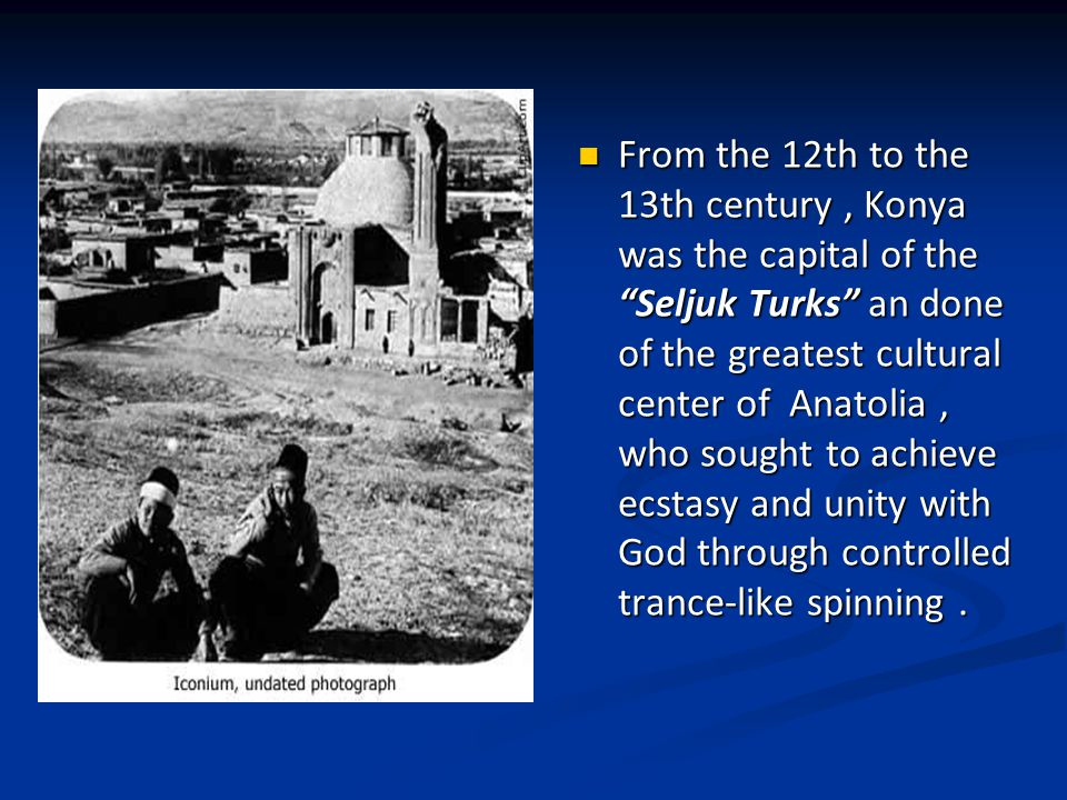 From the 12th to the 13th century, Konya was the capital of the Seljuk Turks an done of the greatest cultural center of Anatolia, who sought to achieve ecstasy and unity with God through controlled trance-like spinning.