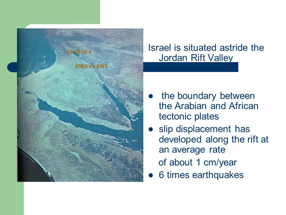 Israel is situated astride the Jordan Rift Valley the boundary between the Arabian and African tectonic plates slip displacement has developed along the rift at an average rate of about 1 cm/year 6 times earthquakes