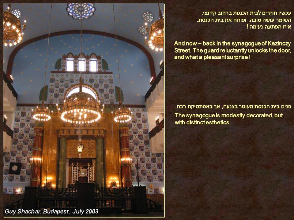 עכשיו חוזרים לבית הכנסת ברחוב קזינצי. השומר עושה טובה, ופותח את בית הכנסת.