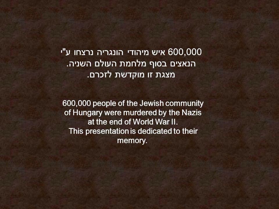 600,000 איש מיהודי הונגריה נרצחו ע י הנאצים בסוף מלחמת העולם השניה.
