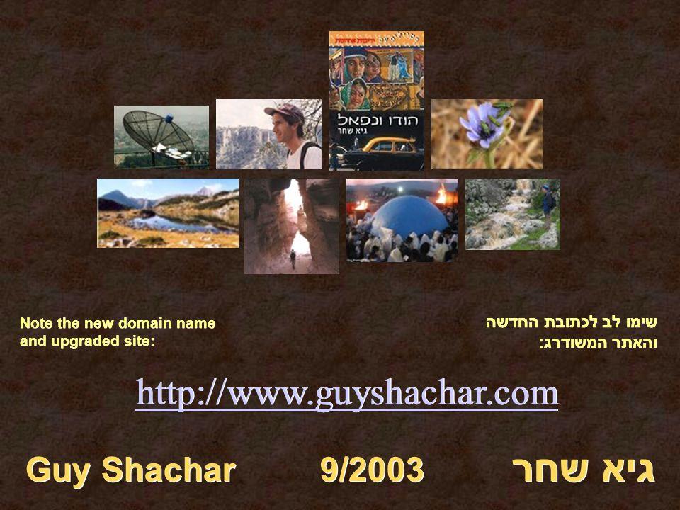 http://www.guyshachar.com גיא שחר Guy Shachar 9/2003 שימו לב לכתובת החדשה והאתר המשודרג: Note the new domain name and upgraded site: