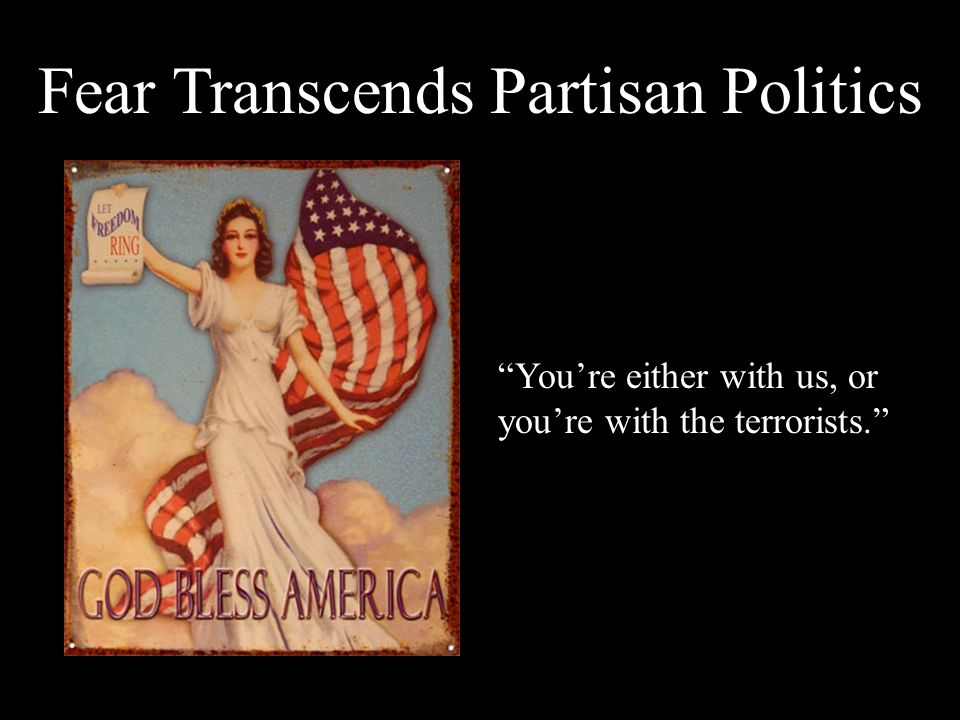 Fear Transcends Partisan Politics You're either with us, or you're with the terrorists.