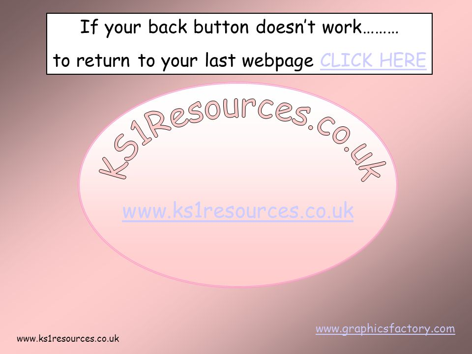 www.ks1resources.co.uk www.graphicsfactory.com If your back button doesn't work……… to return to your last webpage CLICK HERECLICK HERE