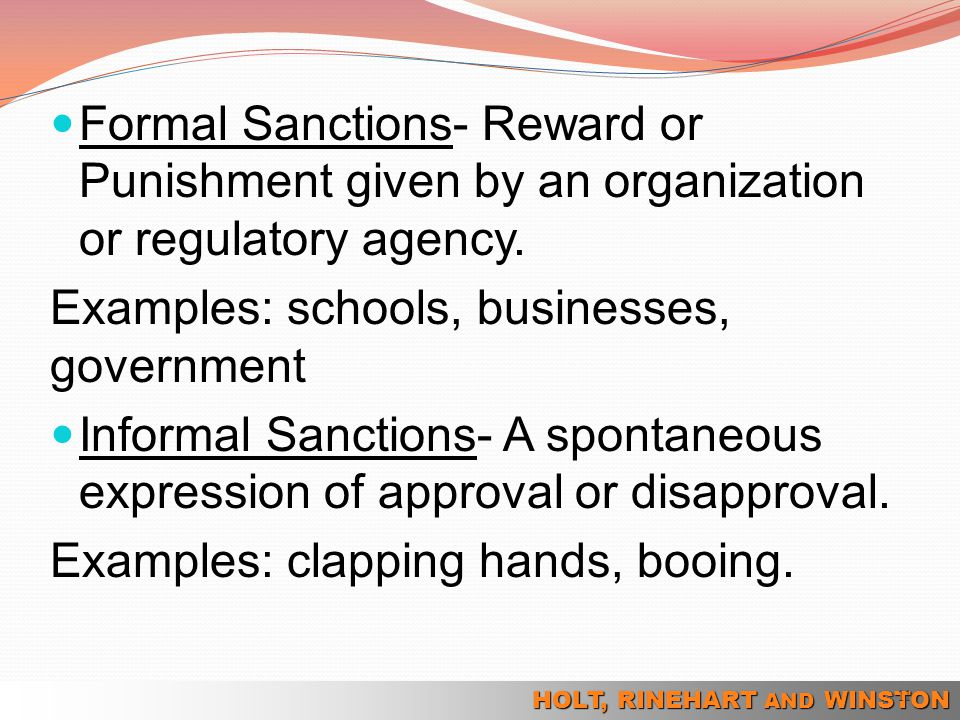 HOLT, RINEHART AND WINSTON Formal Sanctions- Reward or Punishment given by an organization or regulatory agency. Examples: schools, businesses, govern