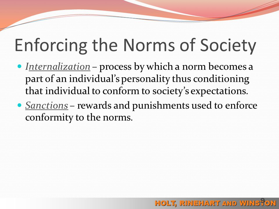 HOLT, RINEHART AND WINSTON Enforcing the Norms of Society Internalization – process by which a norm becomes a part of an individual's personality thus
