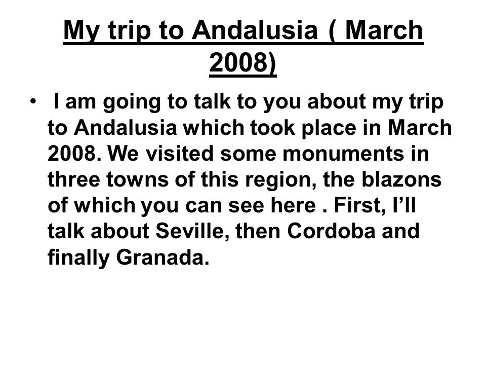 My trip to Andalusia ( March 2008) I am going to talk to you about my trip to Andalusia which took place in March 2008.