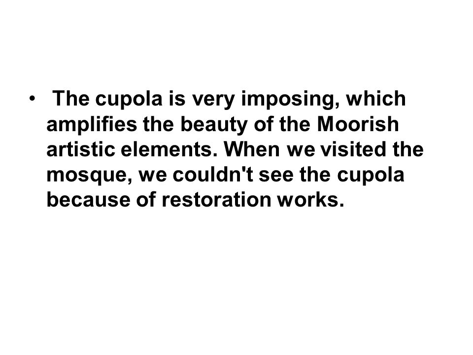 The cupola is very imposing, which amplifies the beauty of the Moorish artistic elements.