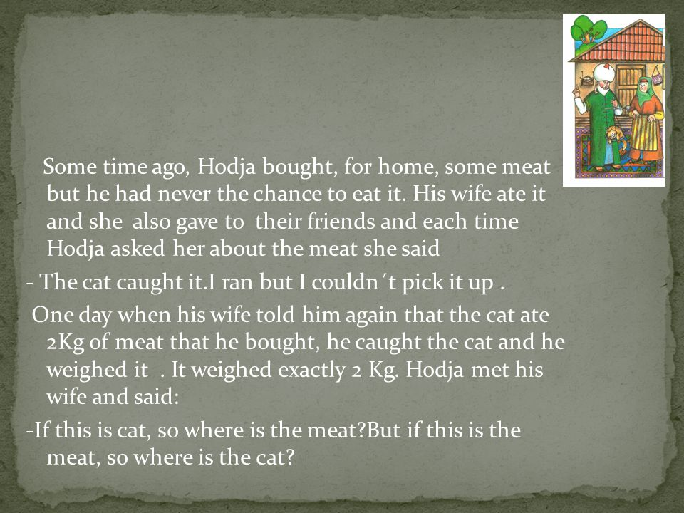 Some time ago, Hodja bought, for home, some meat but he had never the chance to eat it.