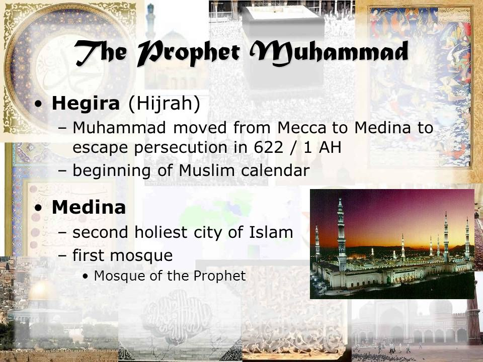 The Prophet Muhammad Hegira (Hijrah) –Muhammad moved from Mecca to Medina to escape persecution in 622 / 1 AH –beginning of Muslim calendar Medina –second holiest city of Islam –first mosque Mosque of the Prophet