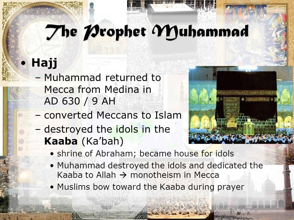 The Prophet Muhammad Hajj –Muhammad returned to Mecca from Medina in AD 630 / 9 AH –converted Meccans to Islam –destroyed the idols in the Kaaba (Ka'bah) shrine of Abraham; became house for idols Muhammad destroyed the idols and dedicated the Kaaba to Allah  monotheism in Mecca Muslims bow toward the Kaaba during prayer