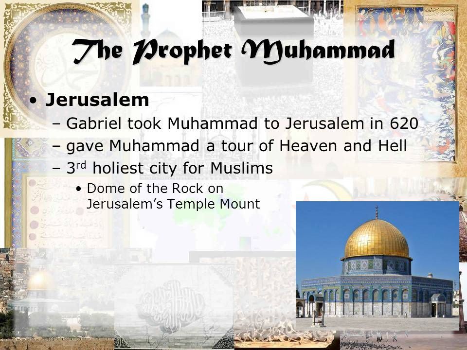 The Prophet Muhammad Jerusalem –Gabriel took Muhammad to Jerusalem in 620 –gave Muhammad a tour of Heaven and Hell –3 rd holiest city for Muslims Dome