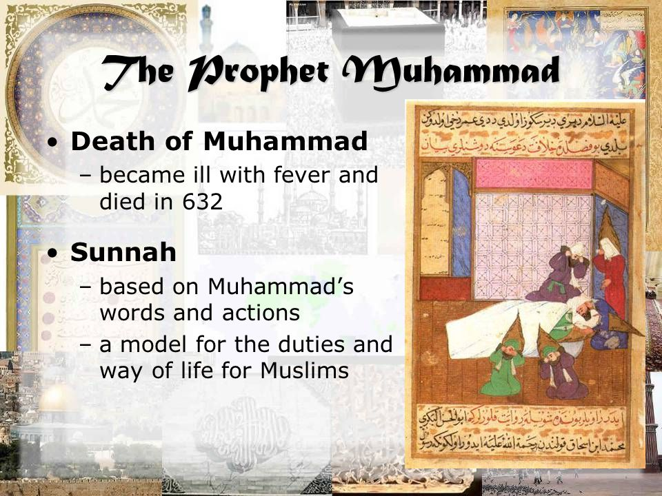 The Prophet Muhammad Death of Muhammad –became ill with fever and died in 632 Sunnah –based on Muhammad's words and actions –a model for the duties an