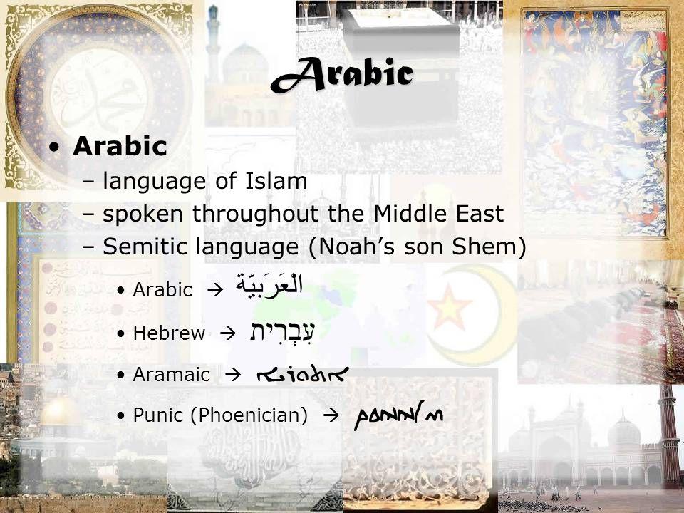 Arabic Arabic –language of Islam –spoken throughout the Middle East –Semitic language (Noah's son Shem) Arabic  الْعَرَبيّة Hebrew  עִבְרִית Aramaic  ܐܬܘܪܝܐ Punic (Phoenician)  ponnim