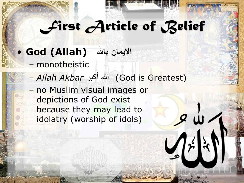 First Article of Belief God (Allah) الإيمان بالله –monotheistic –Allah Akbar الله أكبر (God is Greatest) –no Muslim visual images or depictions of God exist because they may lead to idolatry (worship of idols)