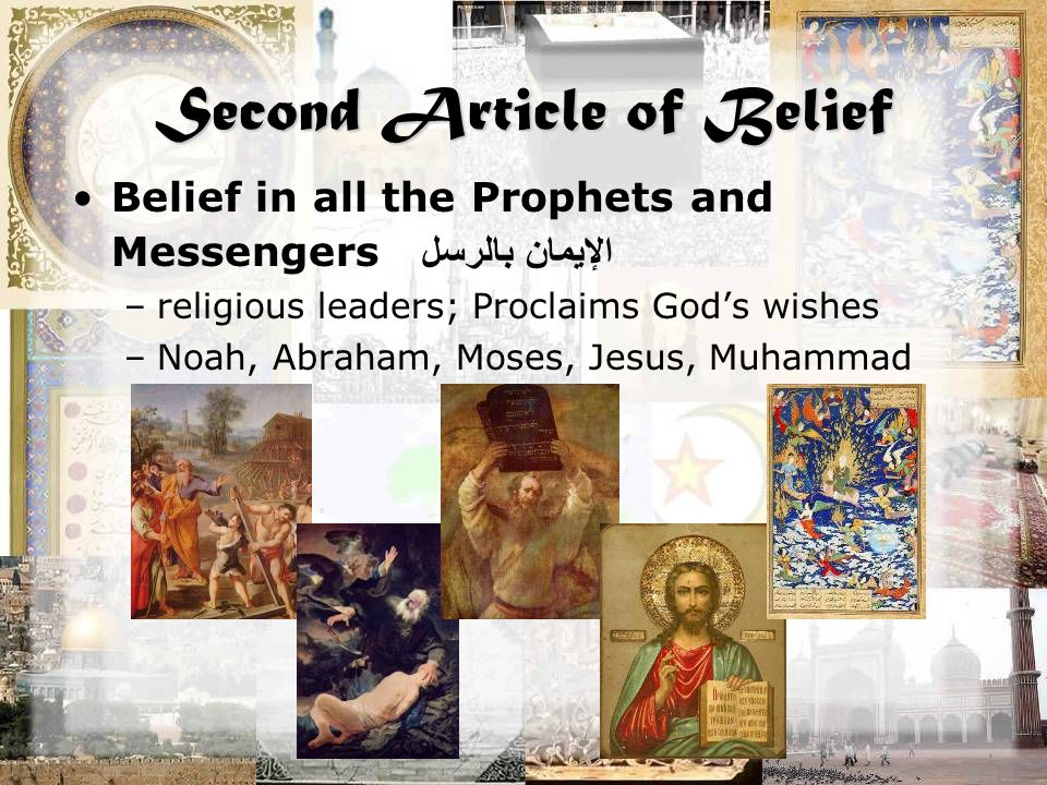 Second Article of Belief Belief in all the Prophets and Messengers الإيمان بالرسل –religious leaders; Proclaims God's wishes –Noah, Abraham, Moses, Je