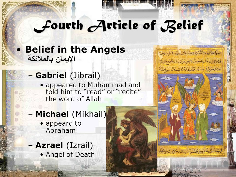 Fourth Article of Belief Belief in the Angels الإيمان بالملائكة –Gabriel (Jibrail) appeared to Muhammad and told him to read or recite the word of Allah –Michael (Mikhail) appeard to Abraham –Azrael (Izrail) Angel of Death