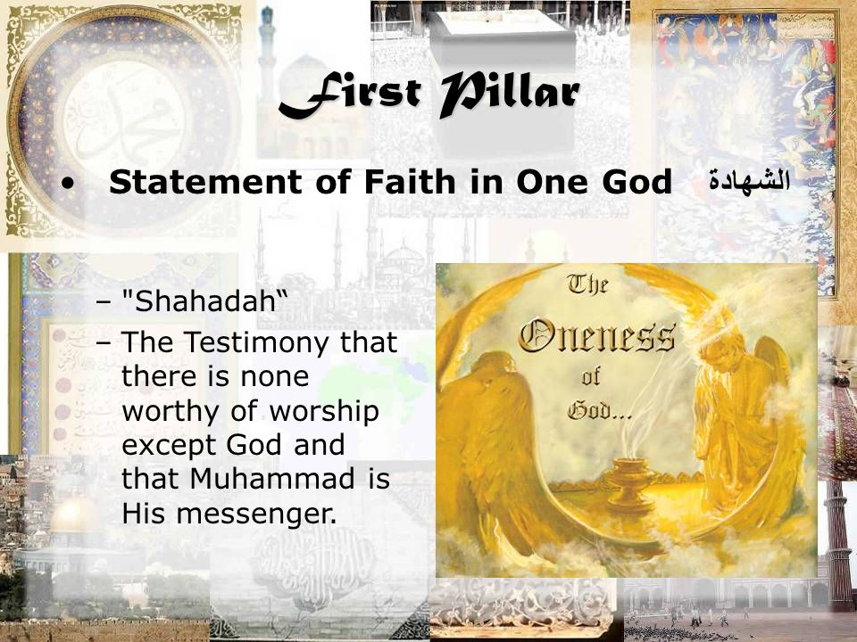 First Pillar Statement of Faith in One God الشهادة – Shahadah –The Testimony that there is none worthy of worship except God and that Muhammad is His messenger.