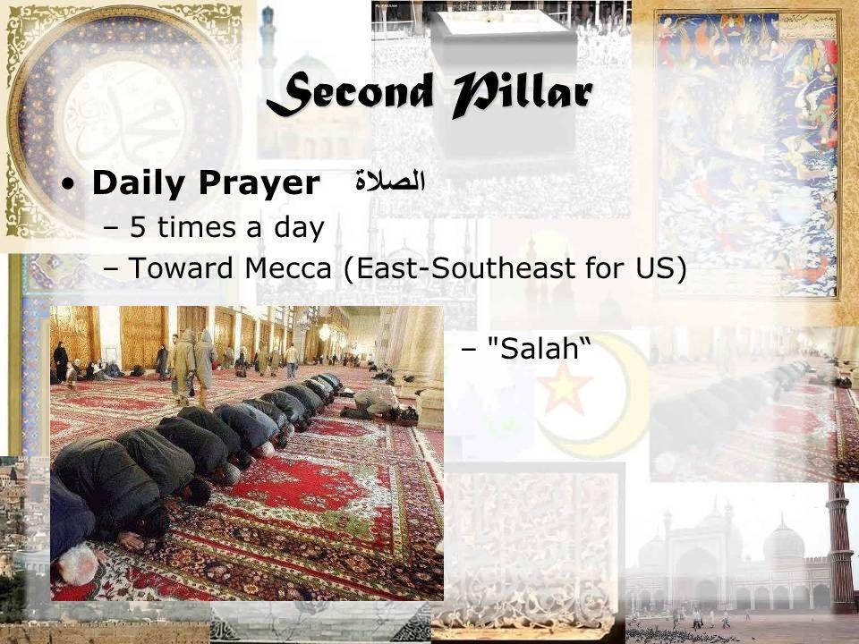 Second Pillar Daily Prayer الصلاة –5 times a day –Toward Mecca (East-Southeast for US) –