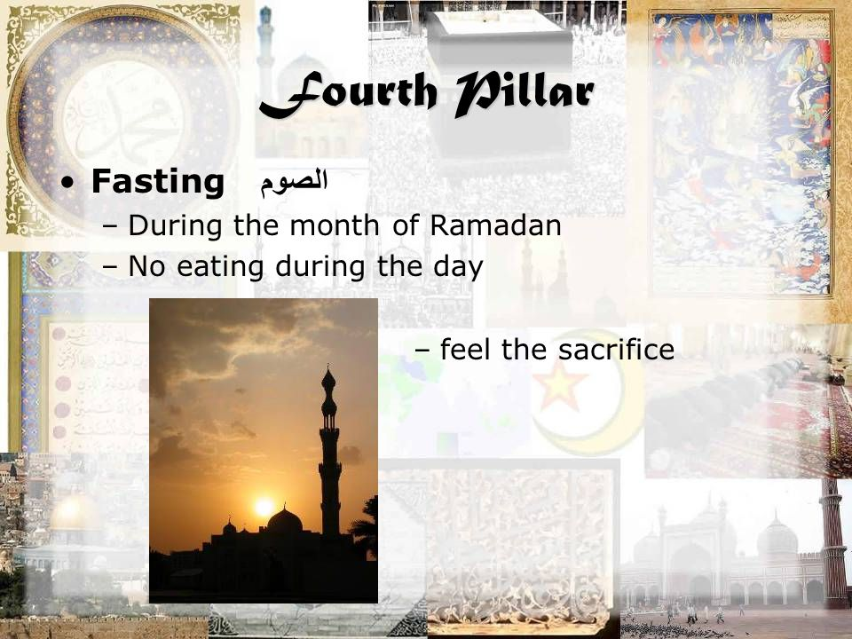 Fourth Pillar Fasting الصوم –During the month of Ramadan –No eating during the day –feel the sacrifice