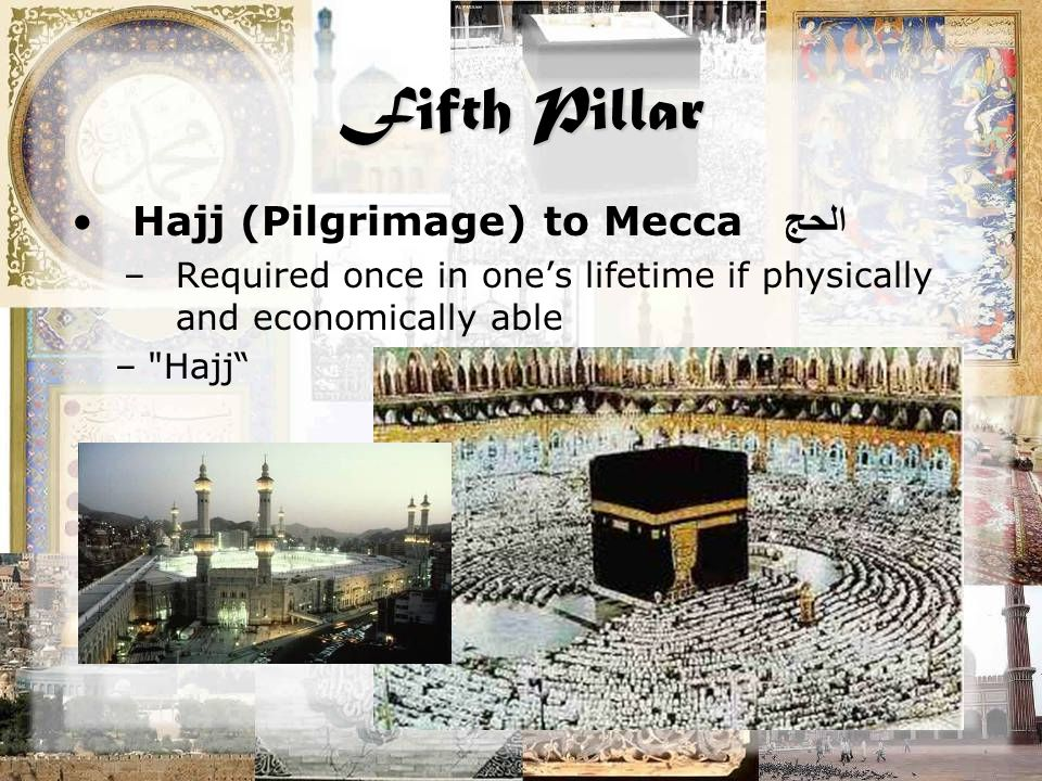 Fifth Pillar Hajj (Pilgrimage) to Mecca الحج –Required once in one's lifetime if physically and economically able –