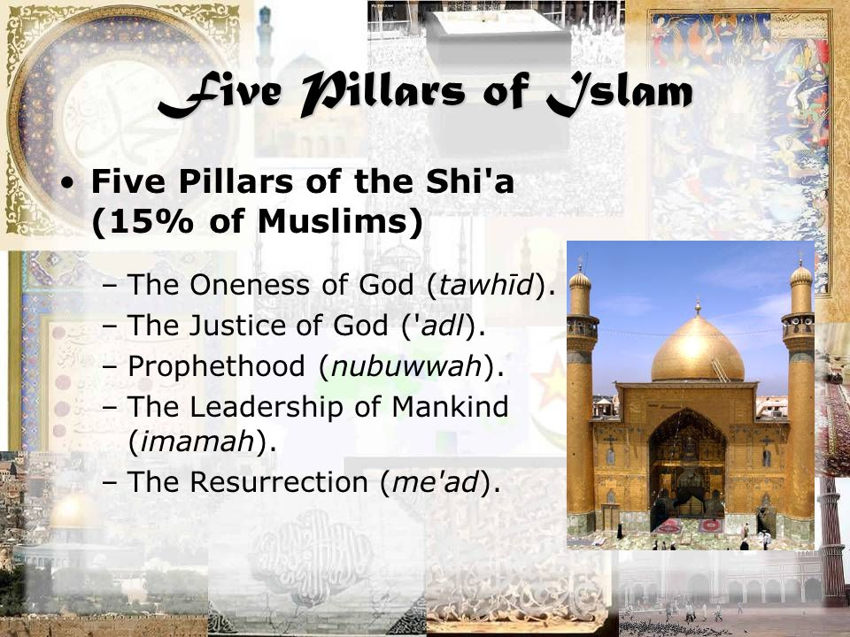Five Pillars of Islam Five Pillars of the Shi a (15% of Muslims) –The Oneness of God (tawhīd).
