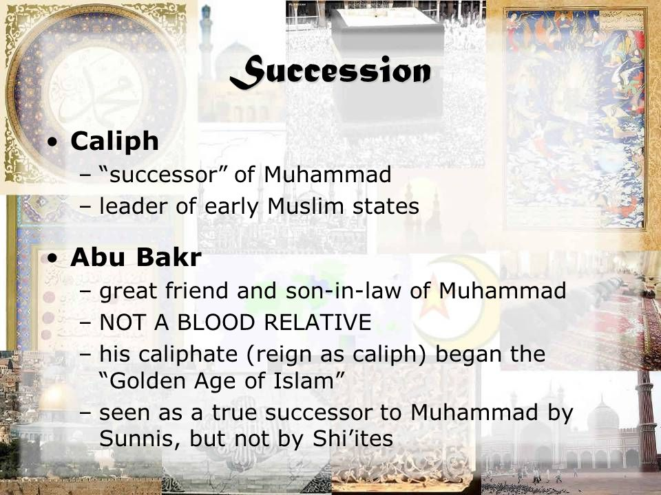 Succession Caliph – successor of Muhammad –leader of early Muslim states Abu Bakr –great friend and son-in-law of Muhammad –NOT A BLOOD RELATIVE –his caliphate (reign as caliph) began the Golden Age of Islam –seen as a true successor to Muhammad by Sunnis, but not by Shi'ites