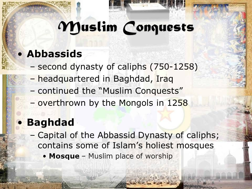 """Muslim Conquests Abbassids –second dynasty of caliphs (750-1258) –headquartered in Baghdad, Iraq –continued the """"Muslim Conquests"""" –overthrown by the"""