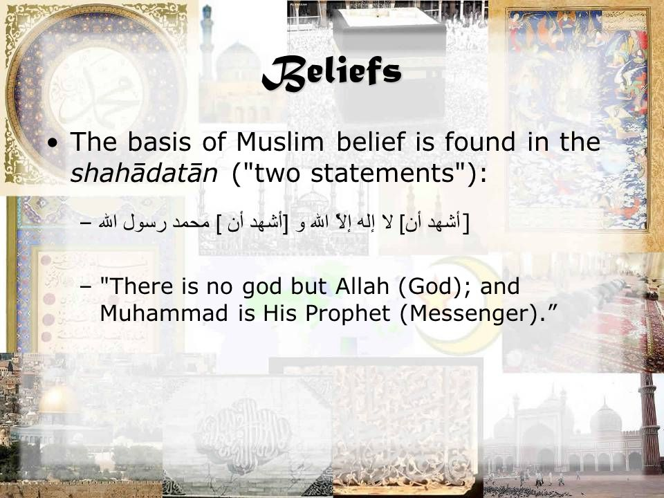 Beliefs The basis of Muslim belief is found in the shahādatān ( two statements ): – أشهد أن ] لا إله إلاَّ الله و [ أشهد أن ] محمد رسول الله ] – There is no god but Allah (God); and Muhammad is His Prophet (Messenger).