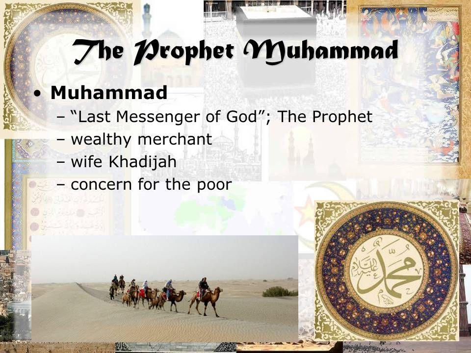 The Prophet Muhammad Muhammad – Last Messenger of God ; The Prophet –wealthy merchant –wife Khadijah –concern for the poor