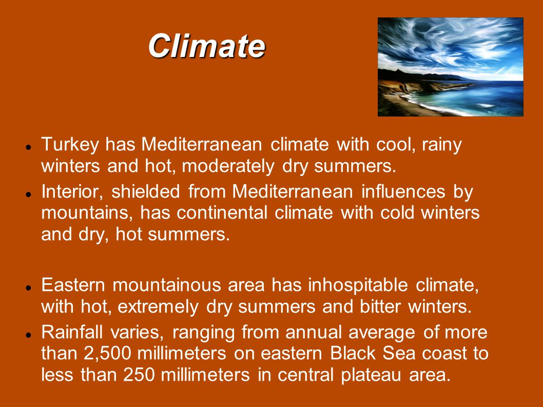Climate Turkey has Mediterranean climate with cool, rainy winters and hot, moderately dry summers.