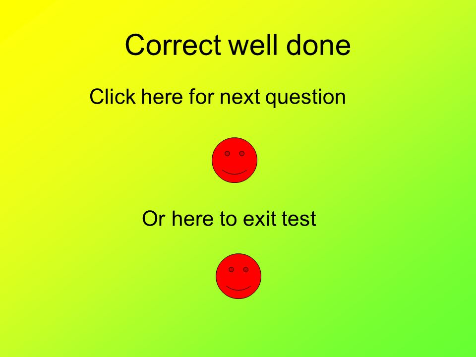 Correct well done Click here for next question Or here to exit test