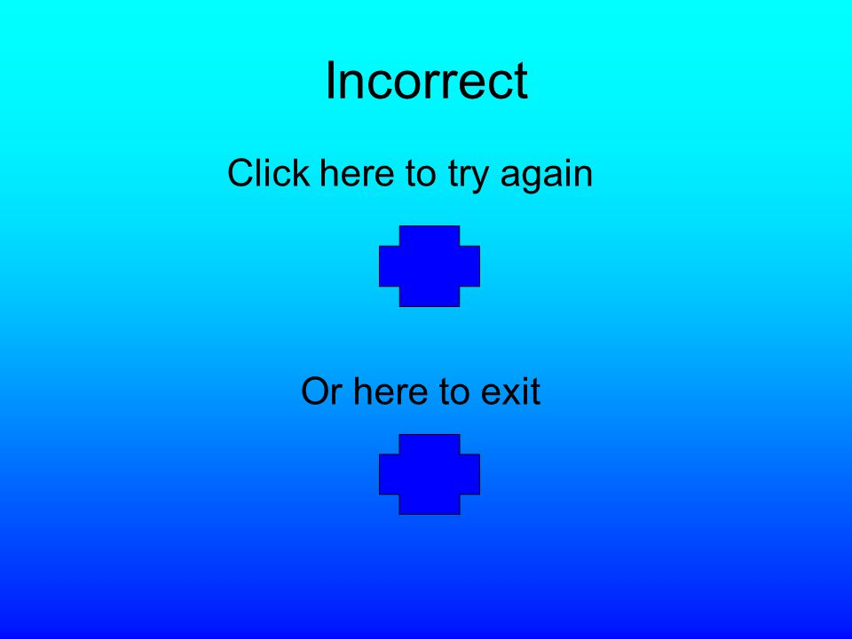 Incorrect Click here to try again Or here to exit