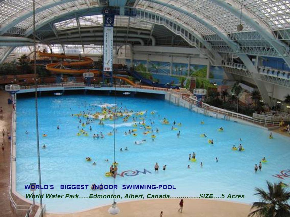 WORLD S BIGGEST INDOOR SWIMMING-POOL World Water Park…..Edmonton, Albert, Canada…………..SIZE….5 Acres