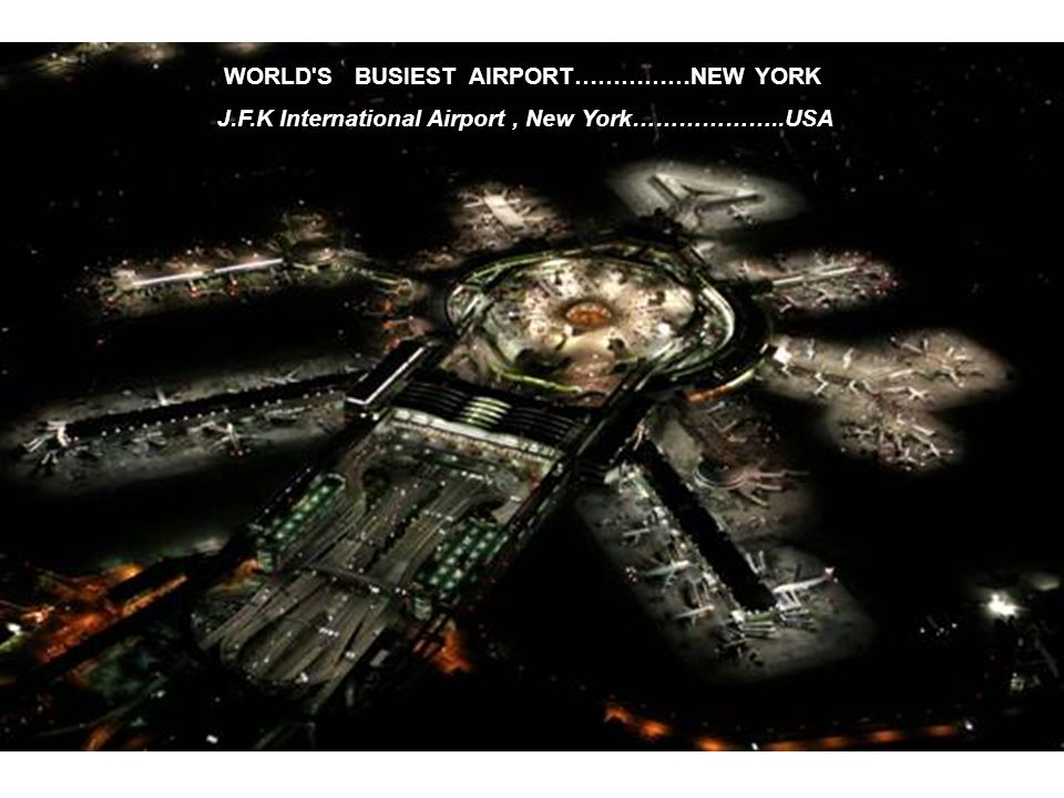 WORLD S BUSIEST AIRPORT……………NEW YORK J.F.K International Airport, New York………………..USA