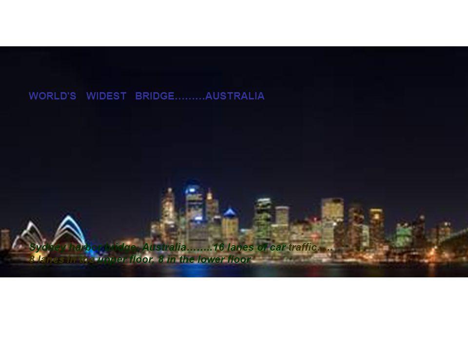 WORLD S WIDEST BRIDGE………AUSTRALIA Sydney harbor bridge, Australia……..16 lanes of car traffic…..