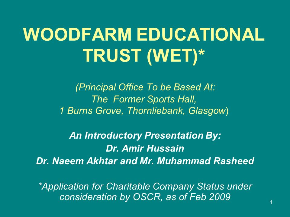 1 WOODFARM EDUCATIONAL TRUST (WET)* (Principal Office To be Based At: The Former Sports Hall, 1 Burns Grove, Thornliebank, Glasgow) An Introductory Presentation By: Dr.