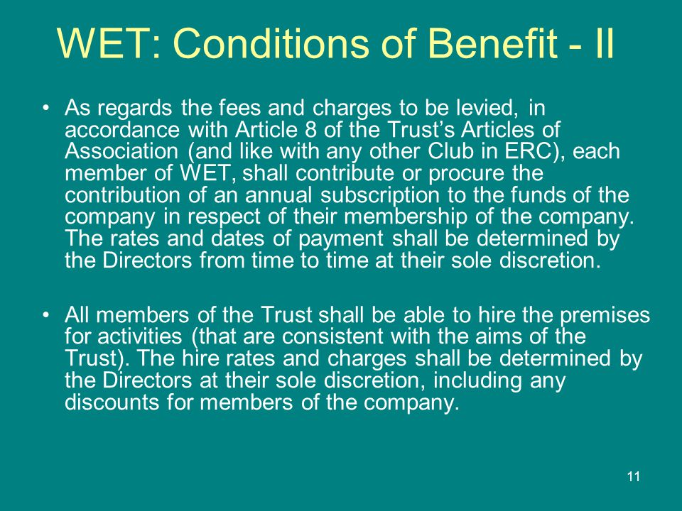 11 WET: Conditions of Benefit - II As regards the fees and charges to be levied, in accordance with Article 8 of the Trust's Articles of Association (and like with any other Club in ERC), each member of WET, shall contribute or procure the contribution of an annual subscription to the funds of the company in respect of their membership of the company.