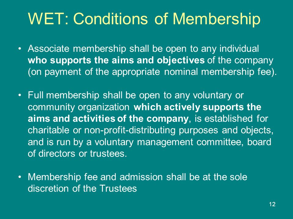 12 WET: Conditions of Membership Associate membership shall be open to any individual who supports the aims and objectives of the company (on payment of the appropriate nominal membership fee).