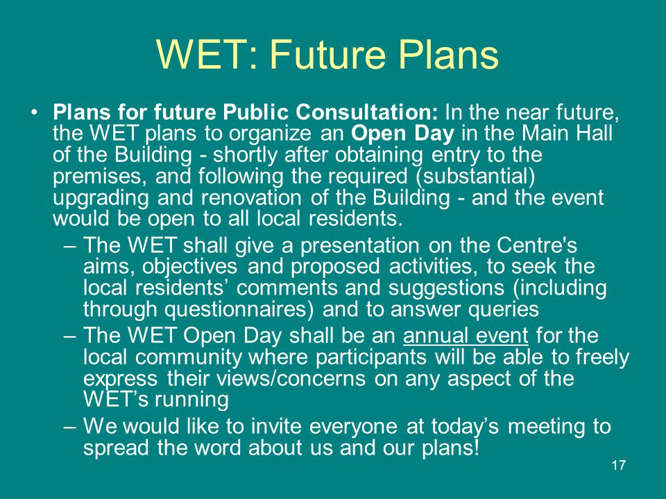 17 WET: Future Plans Plans for future Public Consultation: In the near future, the WET plans to organize an Open Day in the Main Hall of the Building - shortly after obtaining entry to the premises, and following the required (substantial) upgrading and renovation of the Building - and the event would be open to all local residents.
