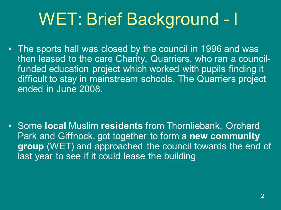 2 WET: Brief Background - I The sports hall was closed by the council in 1996 and was then leased to the care Charity, Quarriers, who ran a council- funded education project which worked with pupils finding it difficult to stay in mainstream schools.