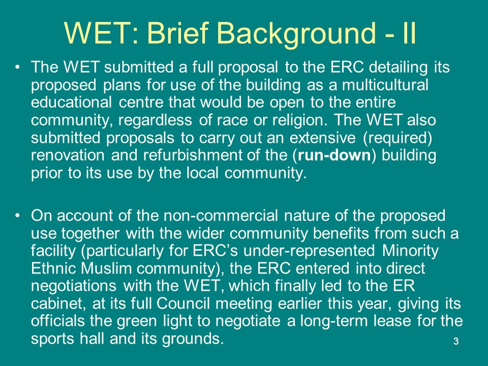 3 WET: Brief Background - II The WET submitted a full proposal to the ERC detailing its proposed plans for use of the building as a multicultural educational centre that would be open to the entire community, regardless of race or religion.